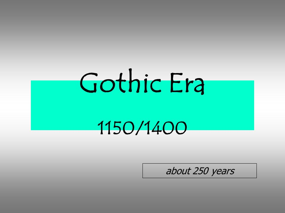 Gothic Era 1150/1400 about 250 years