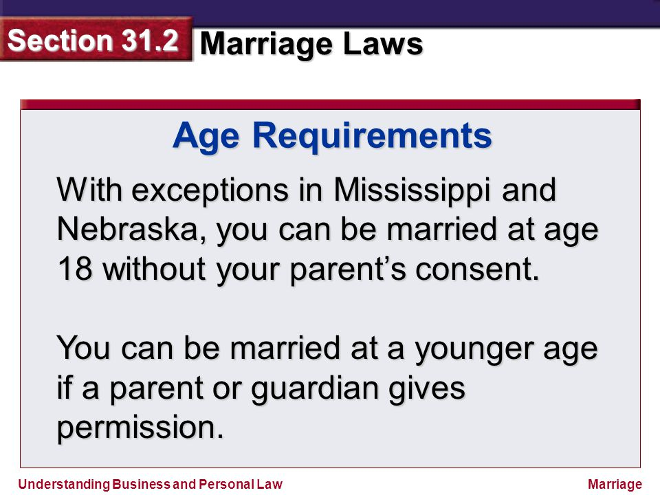 Age Requirements With exceptions in Mississippi and Nebraska, you can be married at age 18 without your parent's consent.