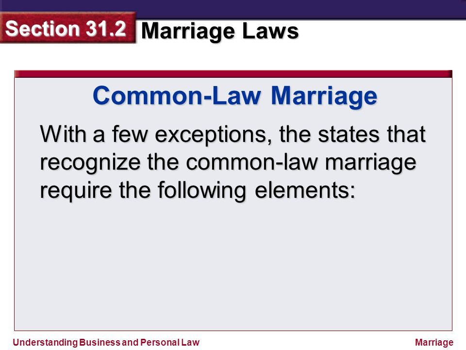 Common-Law Marriage With a few exceptions, the states that recognize the common-law marriage require the following elements: