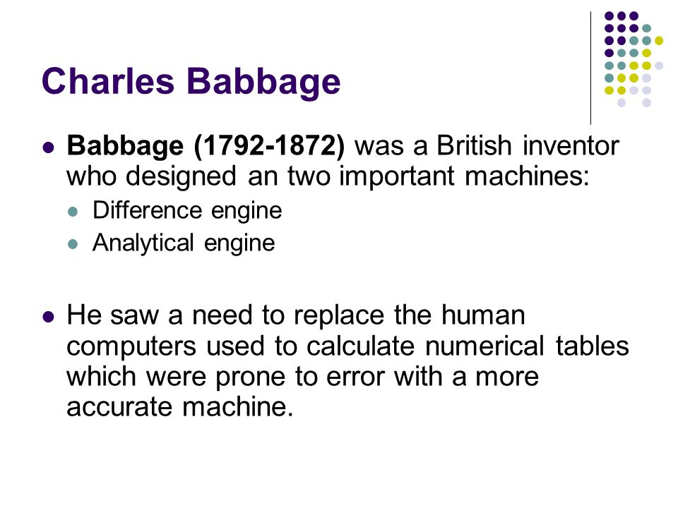 Charles Babbage Babbage (1792-1872) was a British inventor who designed an two important machines: Difference engine.