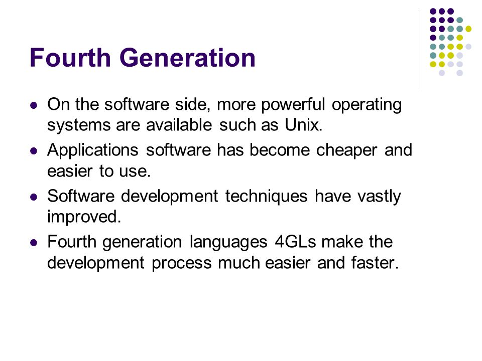Fourth Generation On the software side, more powerful operating systems are available such as Unix.
