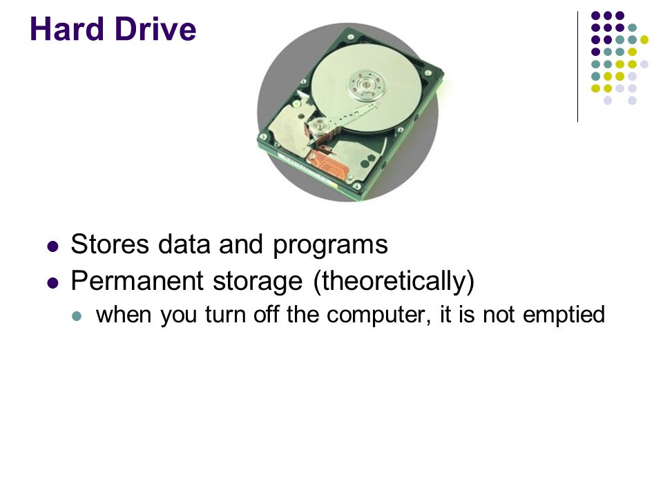 Hard Drive Stores data and programs Permanent storage (theoretically)