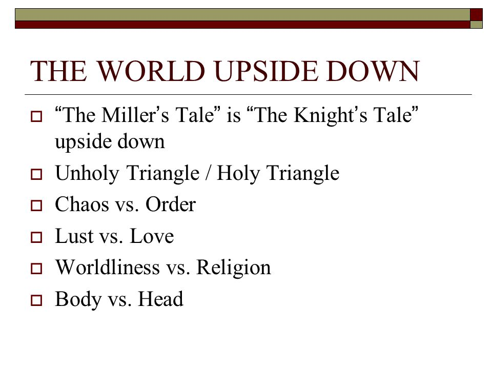 THE WORLD UPSIDE DOWN The Miller's Tale is The Knight's Tale upside down. Unholy Triangle / Holy Triangle.