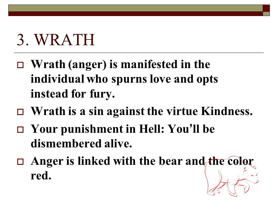 3. WRATH Wrath (anger) is manifested in the individual who spurns love and opts instead for fury. Wrath is a sin against the virtue Kindness.