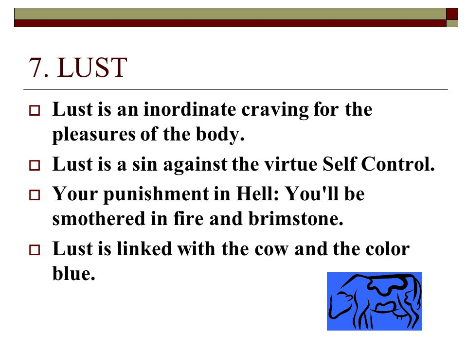 7. LUST Lust is an inordinate craving for the pleasures of the body.