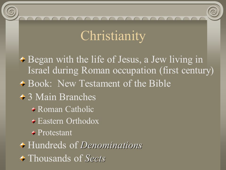 Christianity Began with the life of Jesus, a Jew living in Israel during Roman occupation (first century)