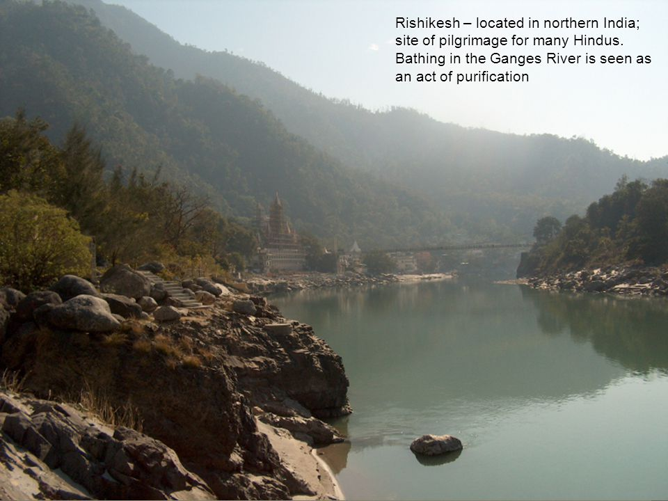 Rishikesh – located in northern India; site of pilgrimage for many Hindus.