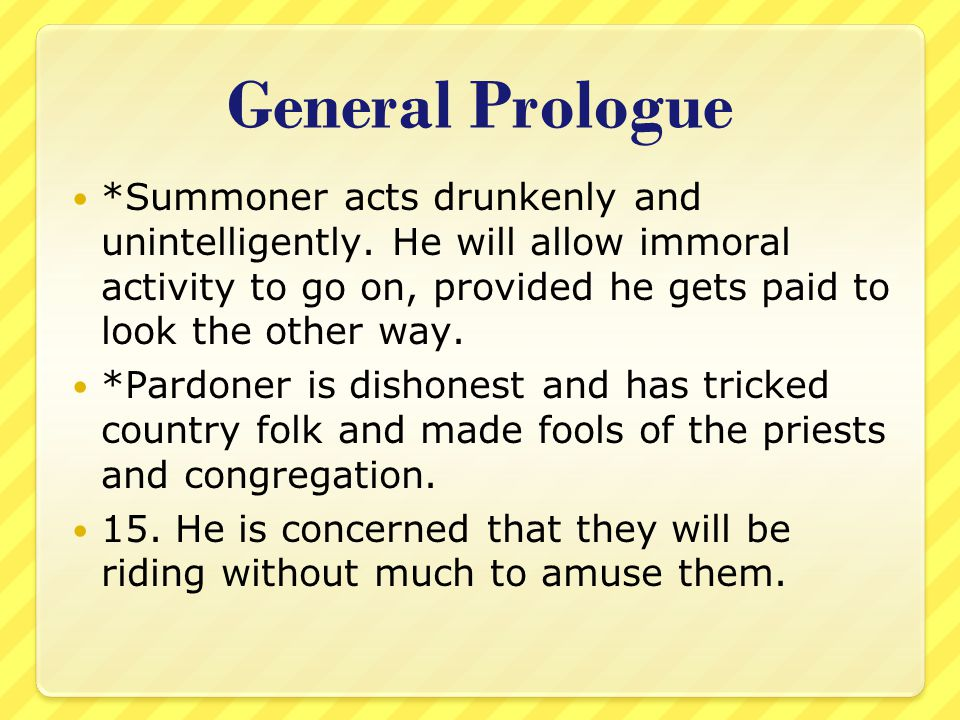 General Prologue *Summoner acts drunkenly and unintelligently. He will allow immoral activity to go on, provided he gets paid to look the other way.