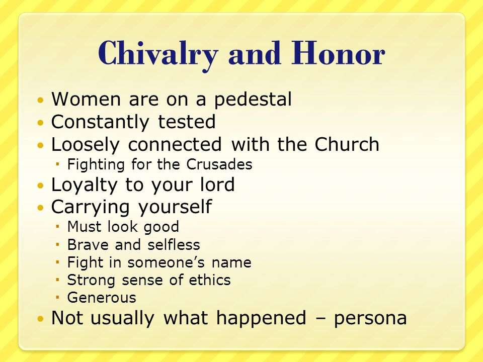 Chivalry and Honor Women are on a pedestal Constantly tested