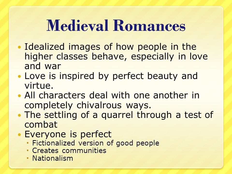 Medieval Romances Idealized images of how people in the higher classes behave, especially in love and war.
