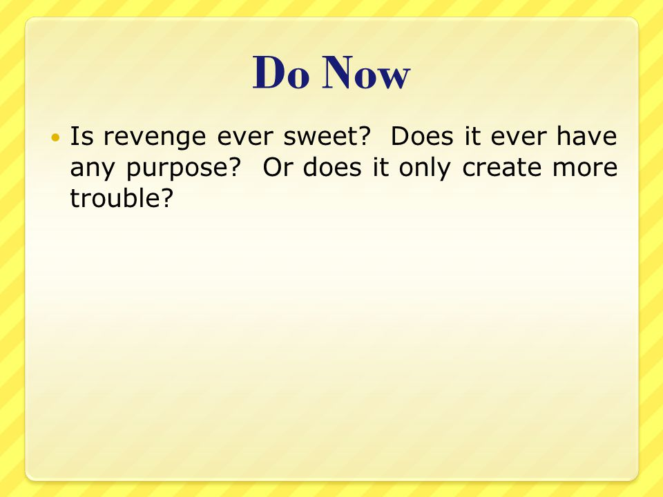 Do Now Is revenge ever sweet Does it ever have any purpose Or does it only create more trouble