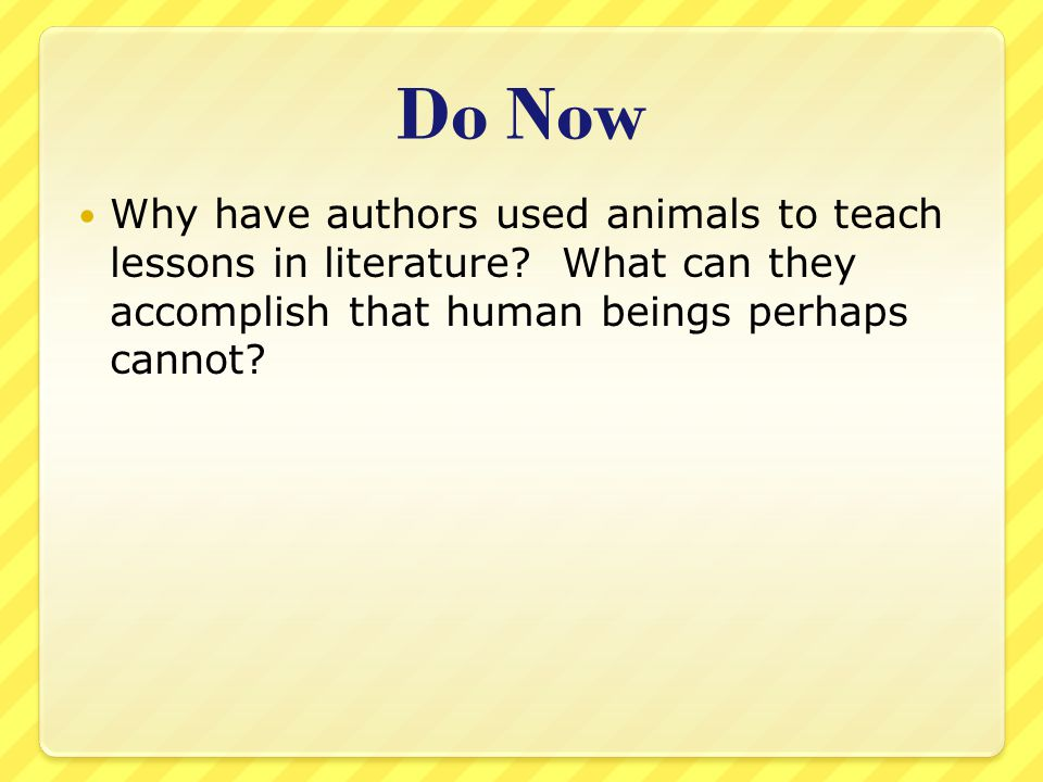 Do Now Why have authors used animals to teach lessons in literature.