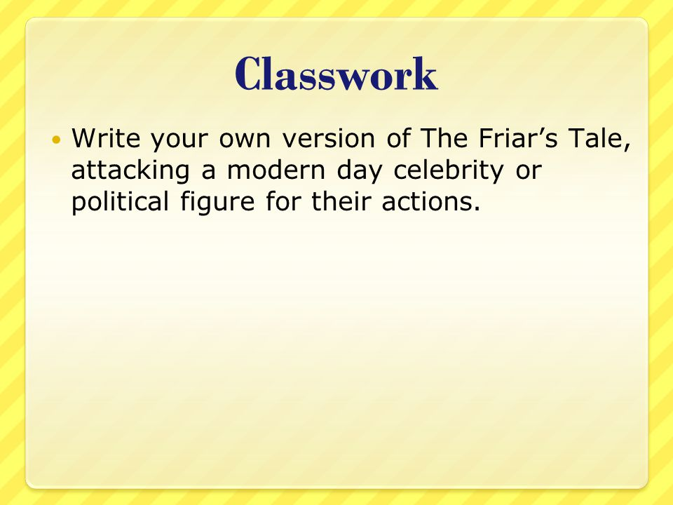 Classwork Write your own version of The Friar's Tale, attacking a modern day celebrity or political figure for their actions.