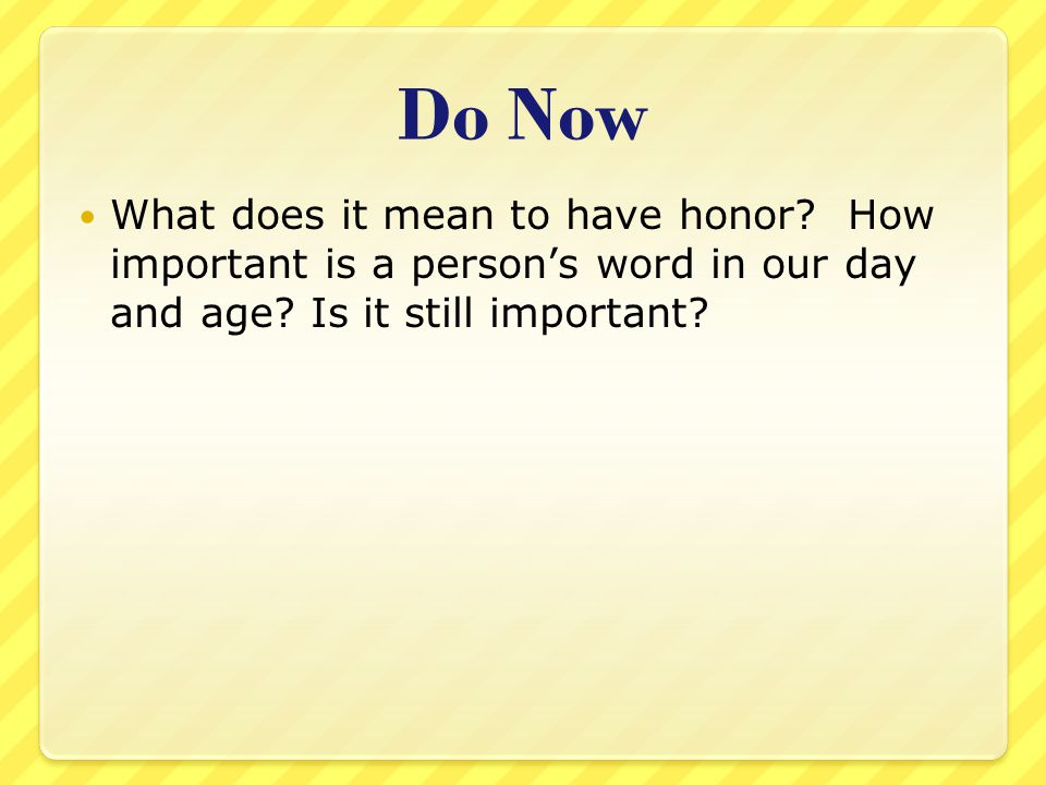 Do Now What does it mean to have honor. How important is a person's word in our day and age.