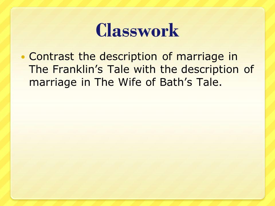 Classwork Contrast the description of marriage in The Franklin's Tale with the description of marriage in The Wife of Bath's Tale.