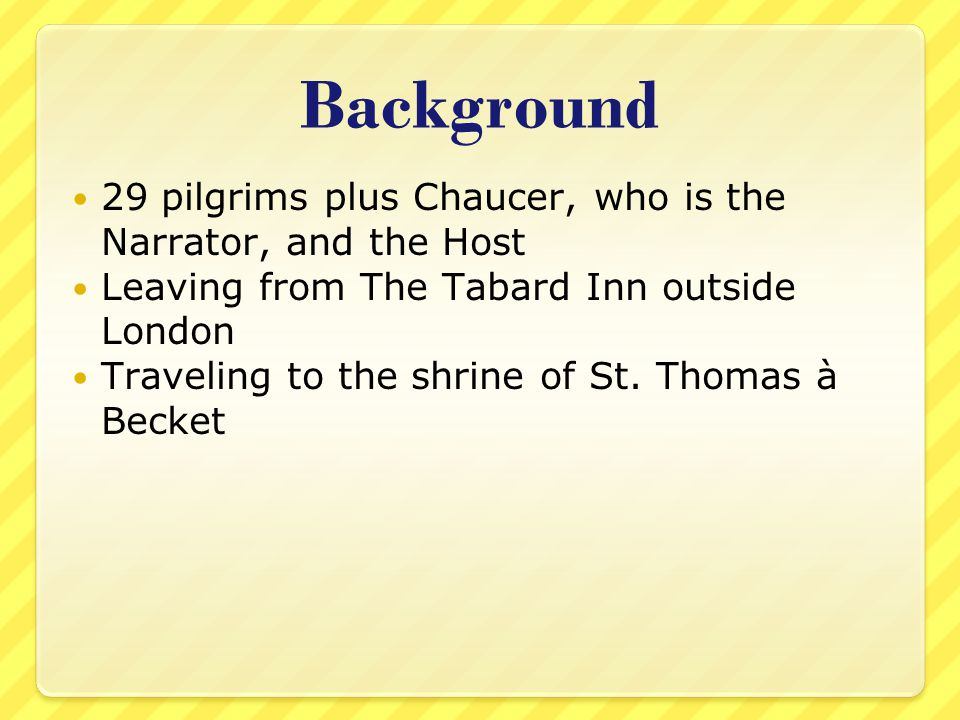 Background 29 pilgrims plus Chaucer, who is the Narrator, and the Host
