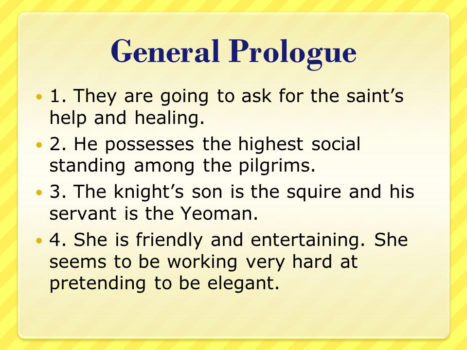 General Prologue 1. They are going to ask for the saint's help and healing. 2. He possesses the highest social standing among the pilgrims.