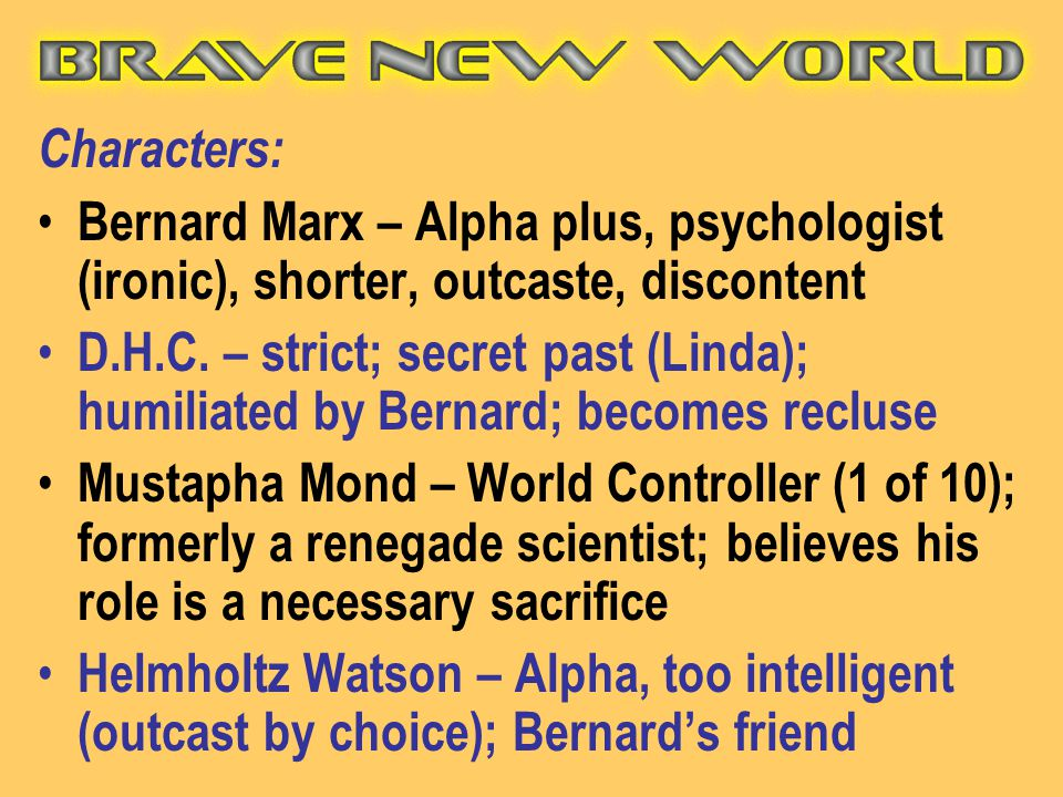 Characters: Bernard Marx – Alpha plus, psychologist (ironic), shorter, outcaste, discontent.