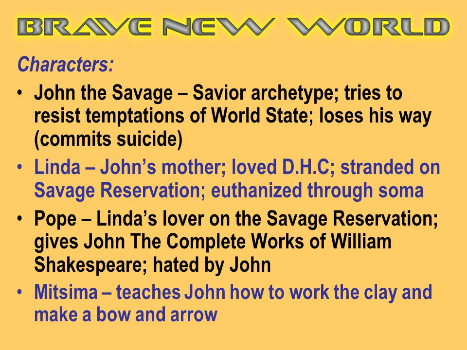 Characters: John the Savage – Savior archetype; tries to resist temptations of World State; loses his way (commits suicide)