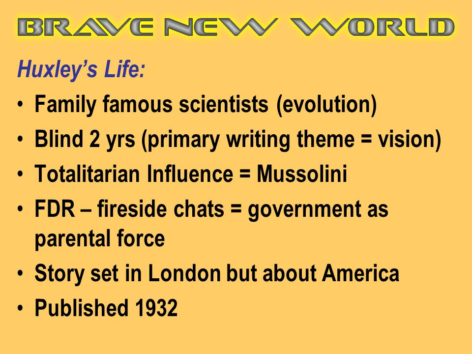 Huxley's Life: Family famous scientists (evolution) Blind 2 yrs (primary writing theme = vision) Totalitarian Influence = Mussolini.
