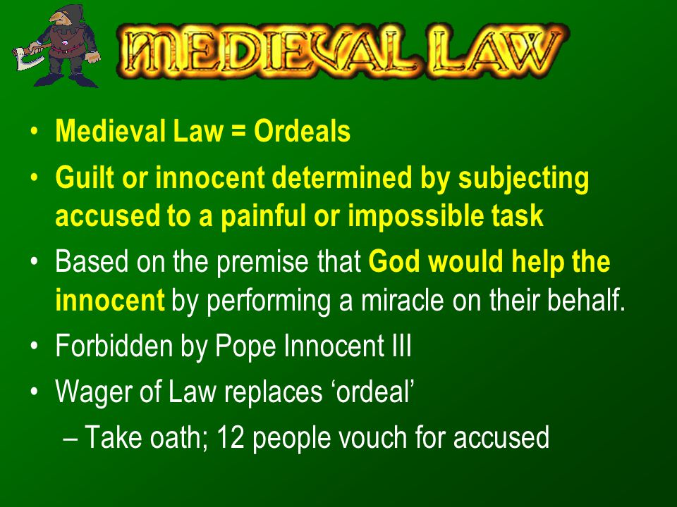 Medieval Law = Ordeals Guilt or innocent determined by subjecting accused to a painful or impossible task.