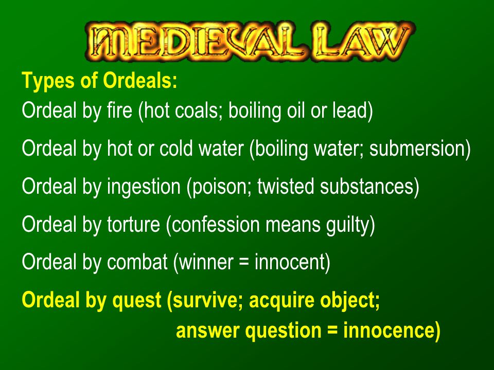 Types of Ordeals: Ordeal by fire (hot coals; boiling oil or lead) Ordeal by hot or cold water (boiling water; submersion)