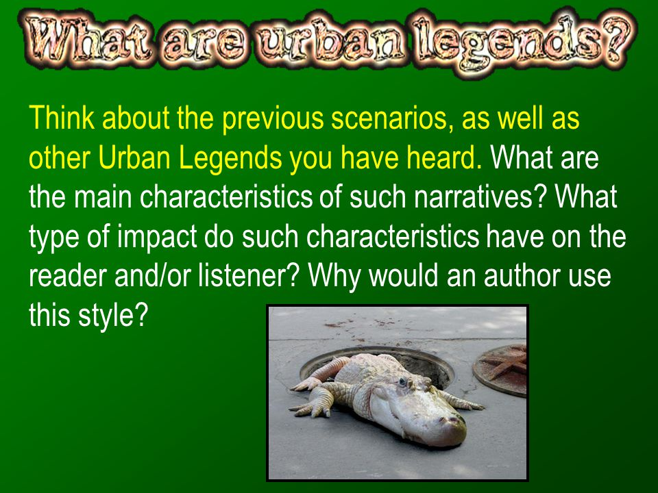 Think about the previous scenarios, as well as other Urban Legends you have heard.