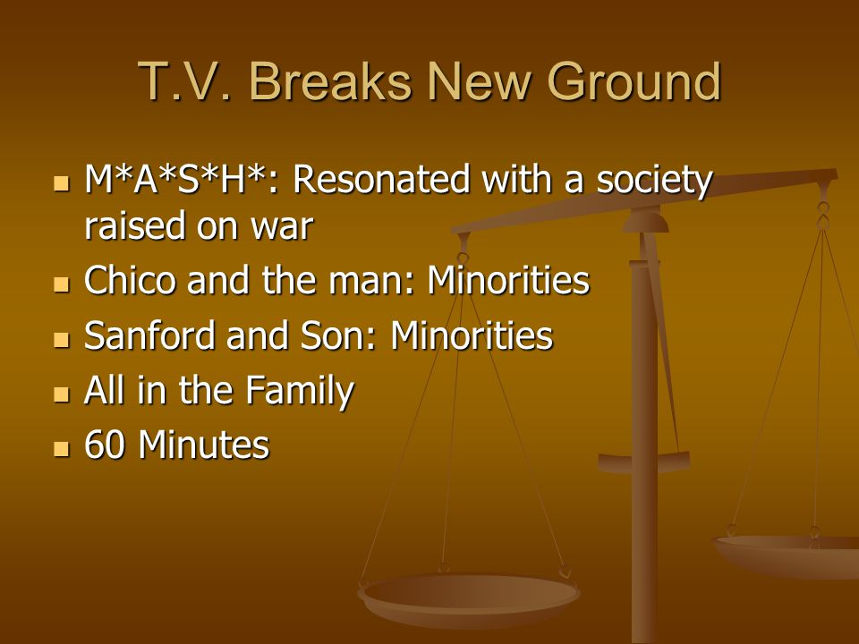 T.V. Breaks New Ground M*A*S*H*: Resonated with a society raised on war. Chico and the man: Minorities.