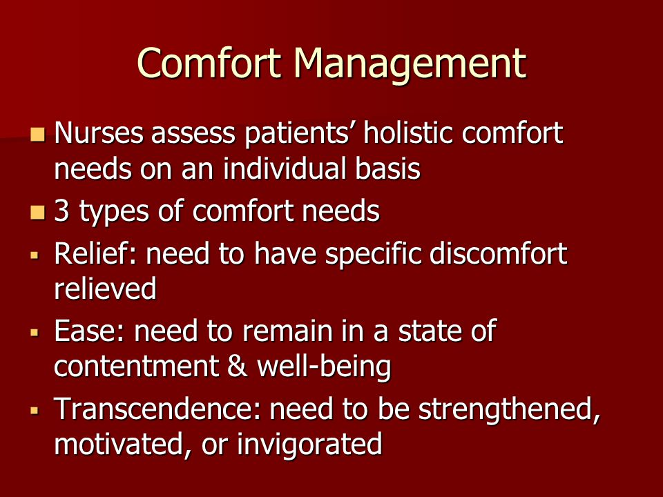 Comfort Management Nurses assess patients' holistic comfort needs on an individual basis. 3 types of comfort needs.
