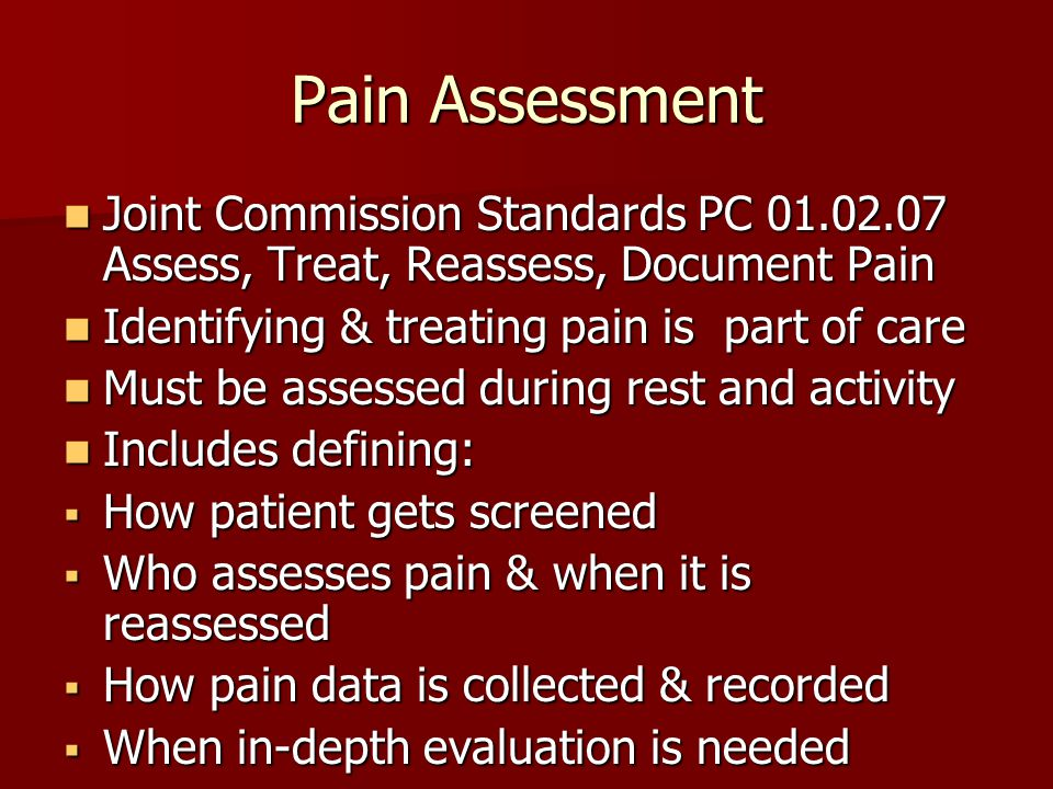 Pain Assessment Joint Commission Standards PC 01.02.07 Assess, Treat, Reassess, Document Pain. Identifying & treating pain is part of care.