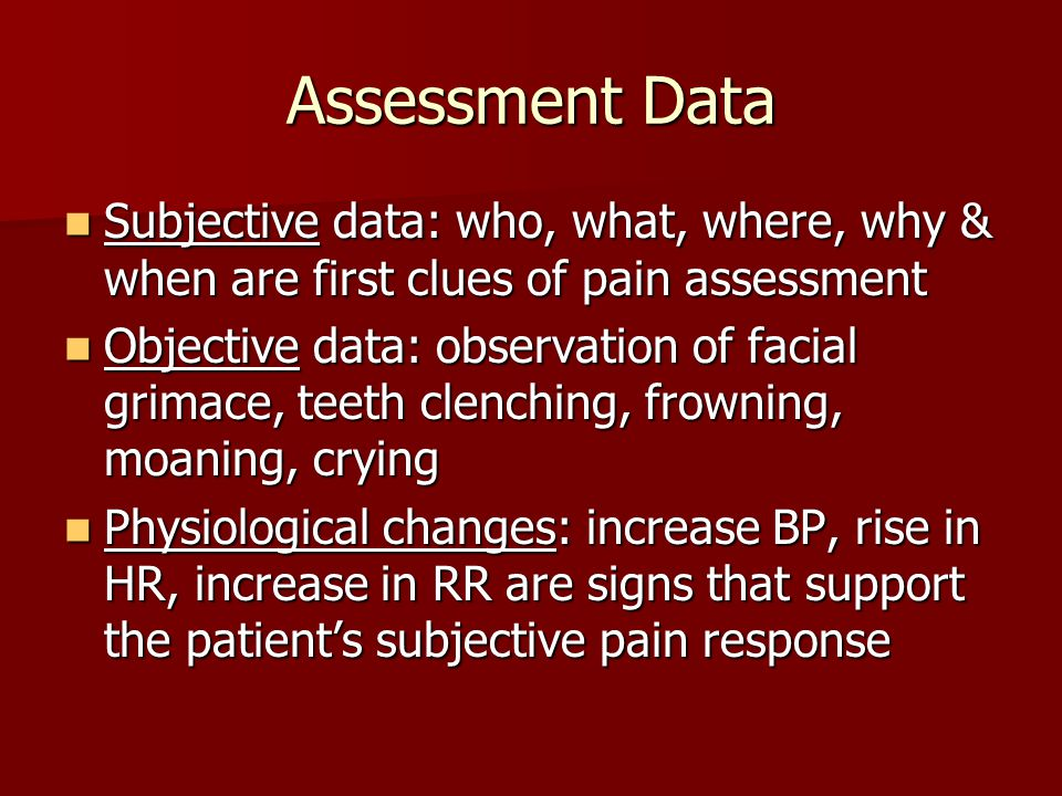 Assessment Data Subjective data: who, what, where, why & when are first clues of pain assessment.