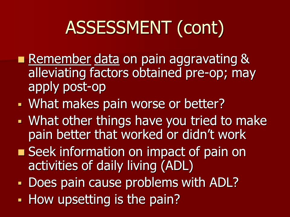 ASSESSMENT (cont) Remember data on pain aggravating & alleviating factors obtained pre-op; may apply post-op.