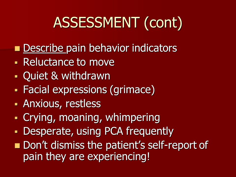 ASSESSMENT (cont) Describe pain behavior indicators Reluctance to move