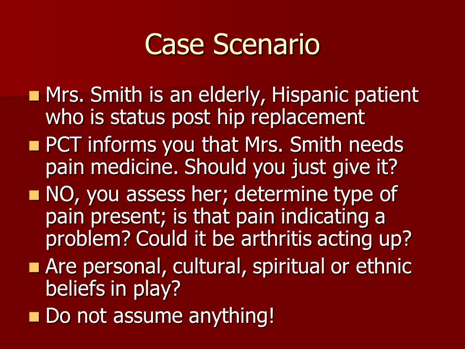 Case Scenario Mrs. Smith is an elderly, Hispanic patient who is status post hip replacement.
