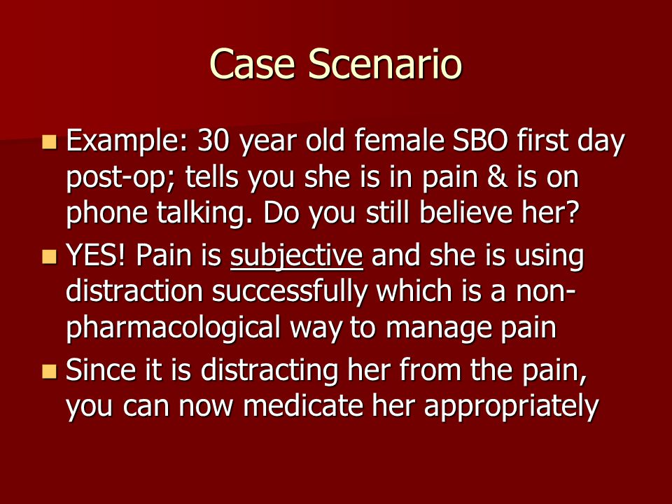 Case Scenario Example: 30 year old female SBO first day post-op; tells you she is in pain & is on phone talking. Do you still believe her