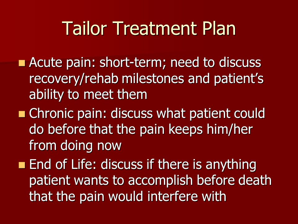 Tailor Treatment Plan Acute pain: short-term; need to discuss recovery/rehab milestones and patient's ability to meet them.