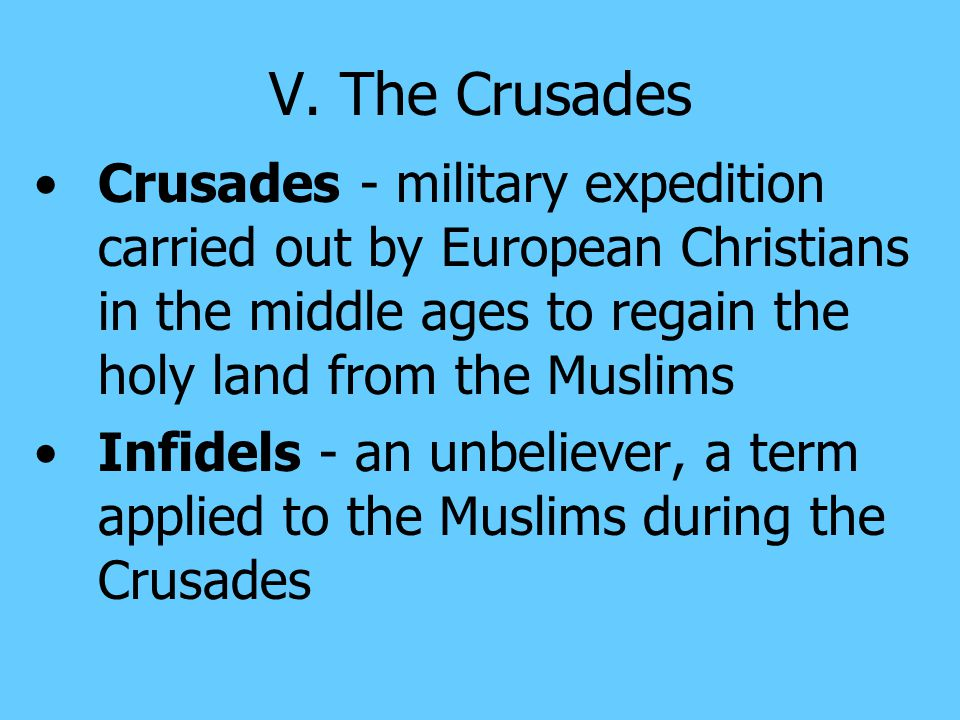 V. The Crusades Crusades - military expedition carried out by European Christians in the middle ages to regain the holy land from the Muslims.