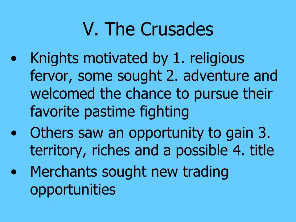V. The Crusades Knights motivated by 1. religious fervor, some sought 2. adventure and welcomed the chance to pursue their favorite pastime fighting.