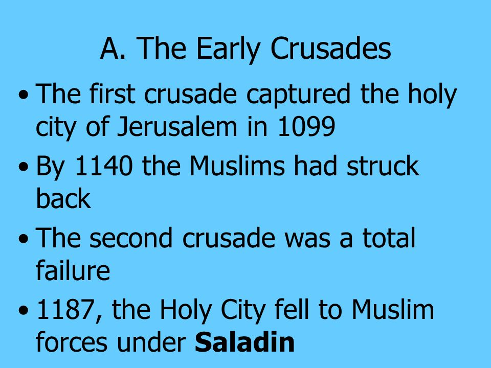 A. The Early Crusades The first crusade captured the holy city of Jerusalem in 1099. By 1140 the Muslims had struck back.