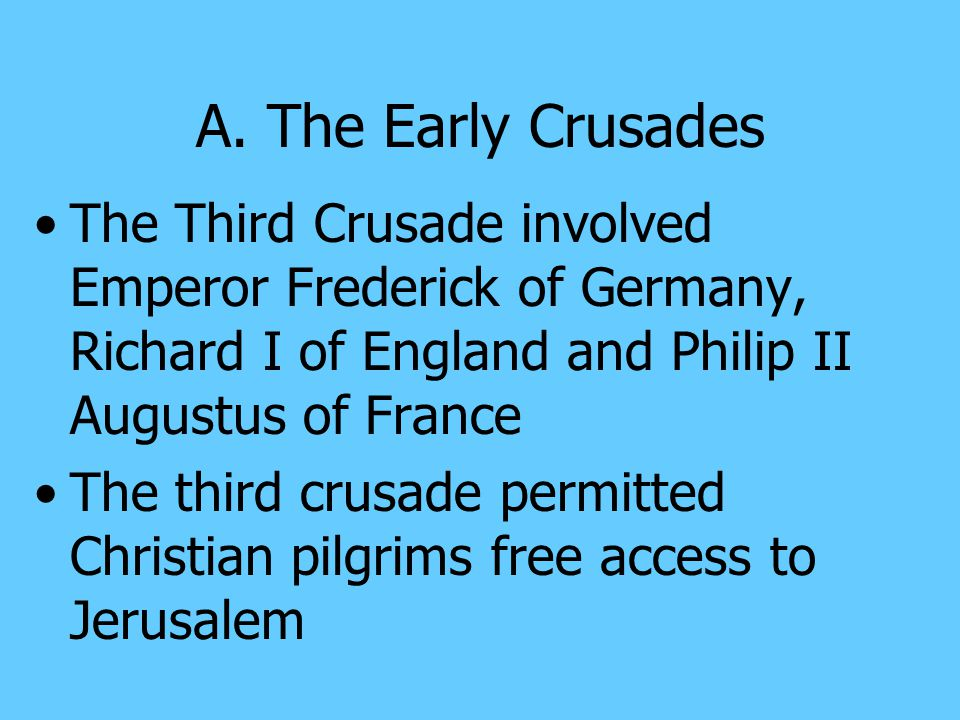 A. The Early Crusades The Third Crusade involved Emperor Frederick of Germany, Richard I of England and Philip II Augustus of France.