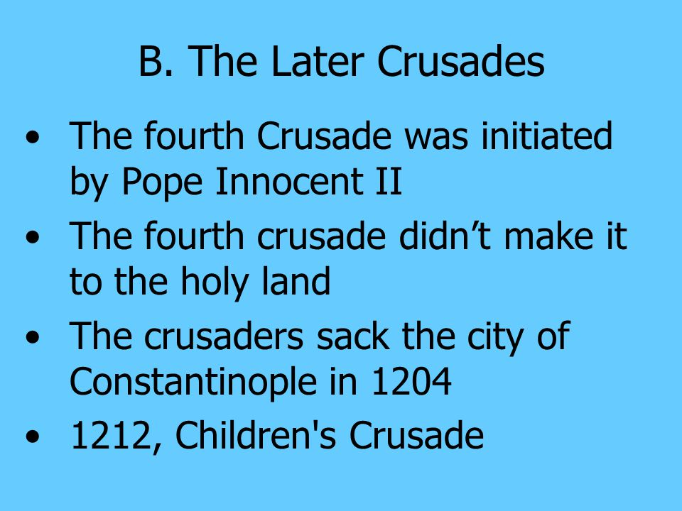 B. The Later Crusades The fourth Crusade was initiated by Pope Innocent II. The fourth crusade didn't make it to the holy land.