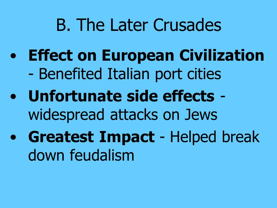 B. The Later Crusades Effect on European Civilization - Benefited Italian port cities. Unfortunate side effects - widespread attacks on Jews.