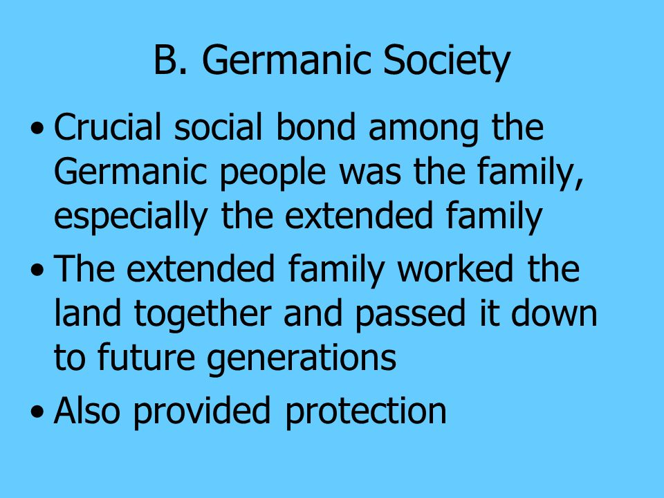 B. Germanic Society Crucial social bond among the Germanic people was the family, especially the extended family.