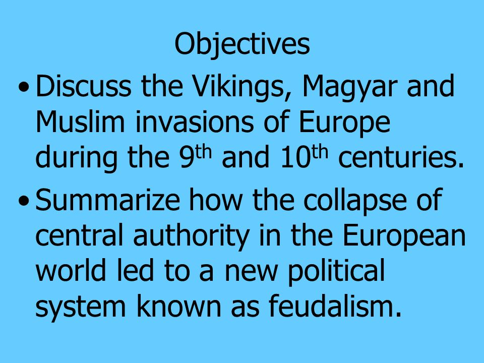 Objectives Discuss the Vikings, Magyar and Muslim invasions of Europe during the 9th and 10th centuries.