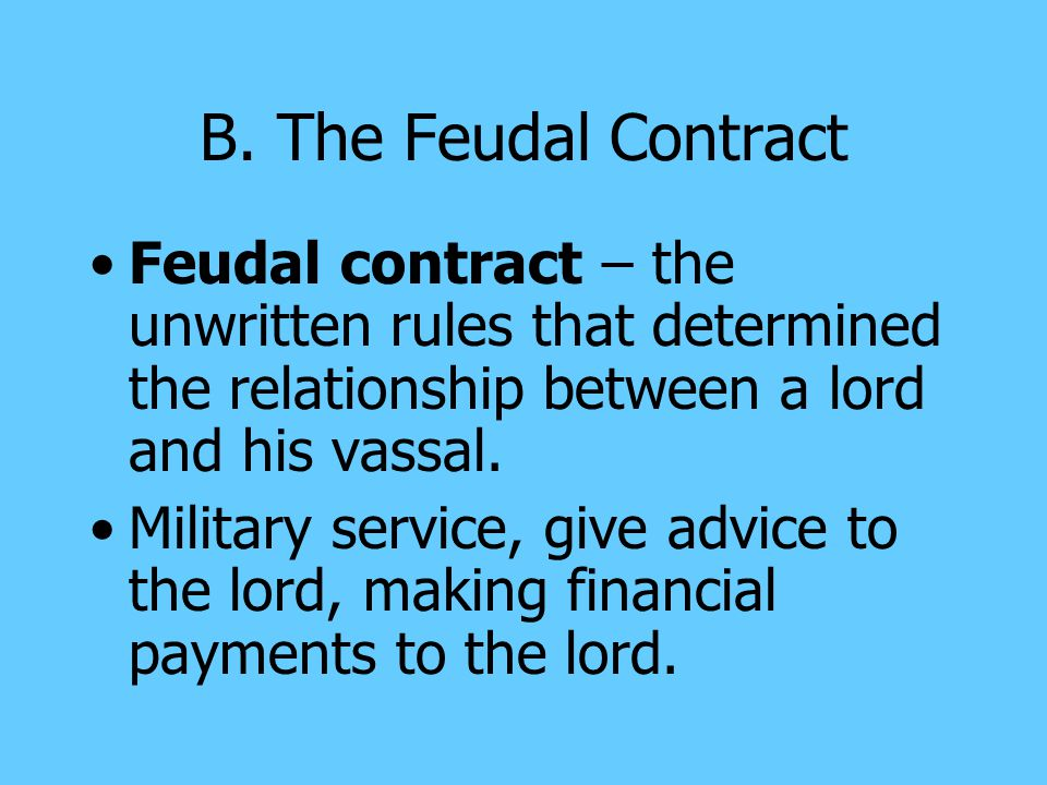 B. The Feudal Contract Feudal contract – the unwritten rules that determined the relationship between a lord and his vassal.