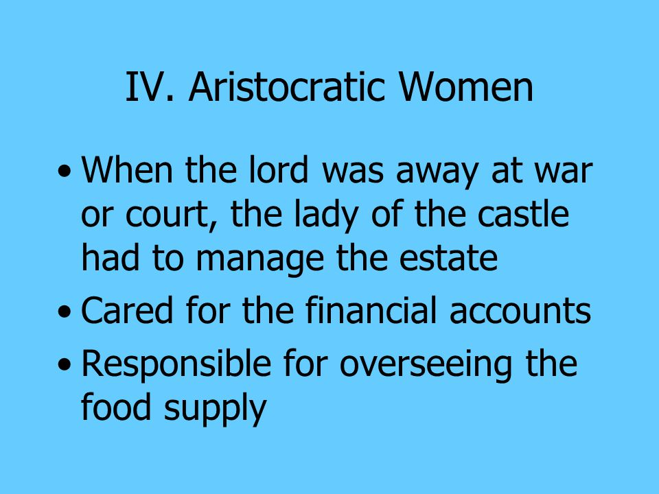 IV. Aristocratic Women When the lord was away at war or court, the lady of the castle had to manage the estate.