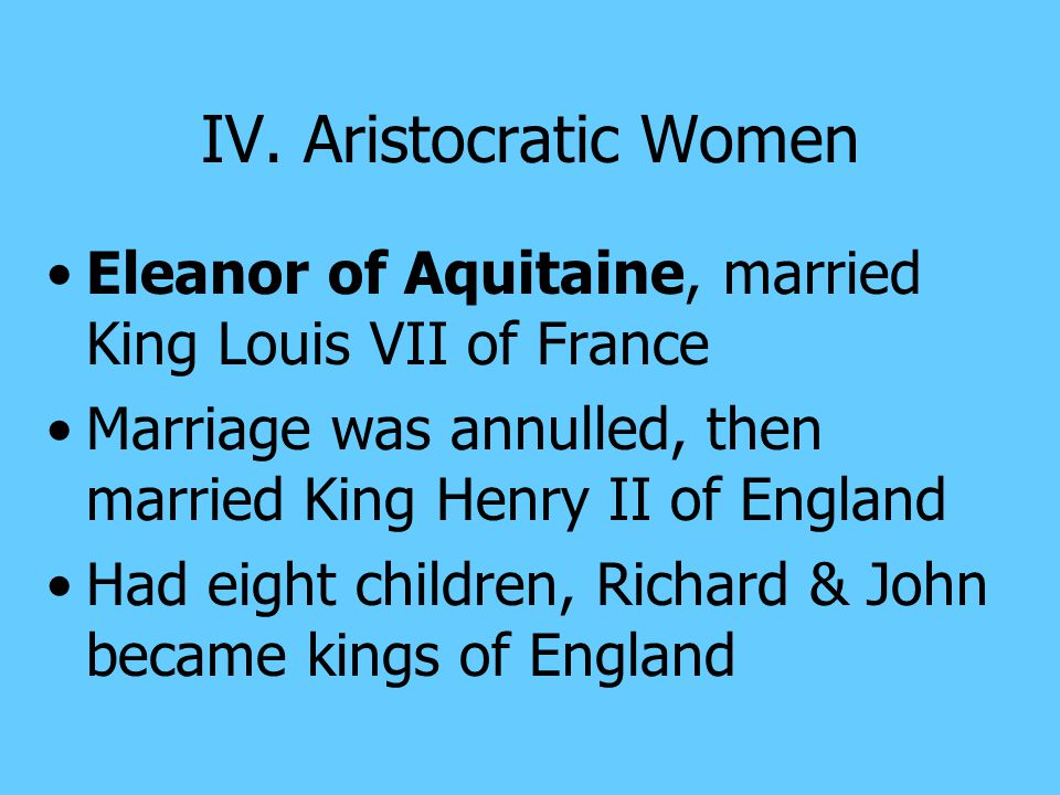 IV. Aristocratic Women Eleanor of Aquitaine, married King Louis VII of France. Marriage was annulled, then married King Henry II of England.