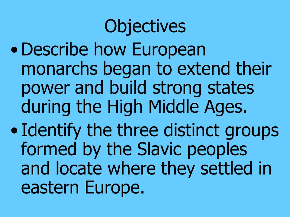 Objectives Describe how European monarchs began to extend their power and build strong states during the High Middle Ages.
