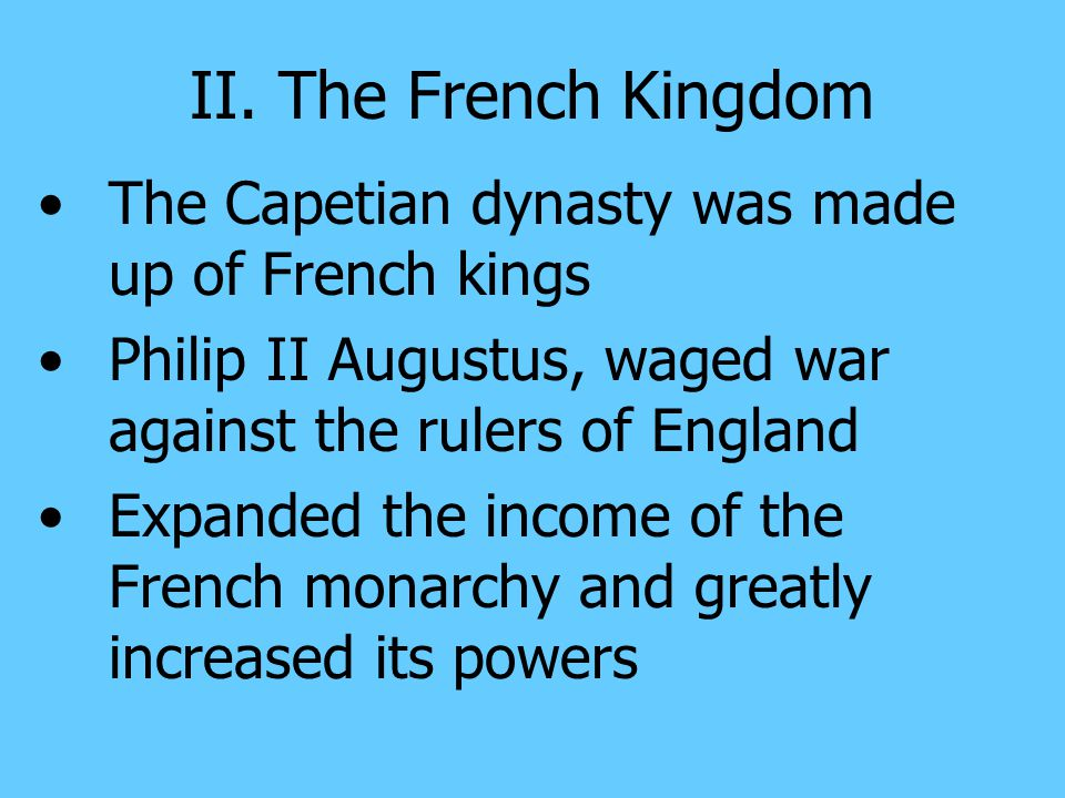 II. The French Kingdom The Capetian dynasty was made up of French kings. Philip II Augustus, waged war against the rulers of England.