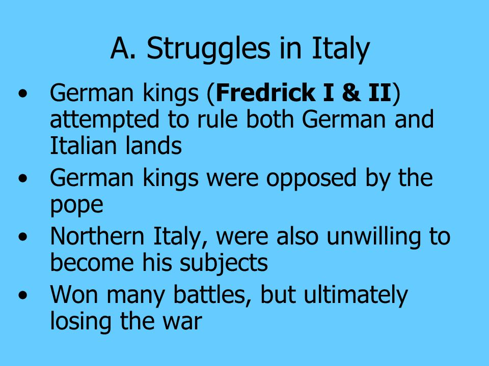 A. Struggles in Italy German kings (Fredrick I & II) attempted to rule both German and Italian lands.